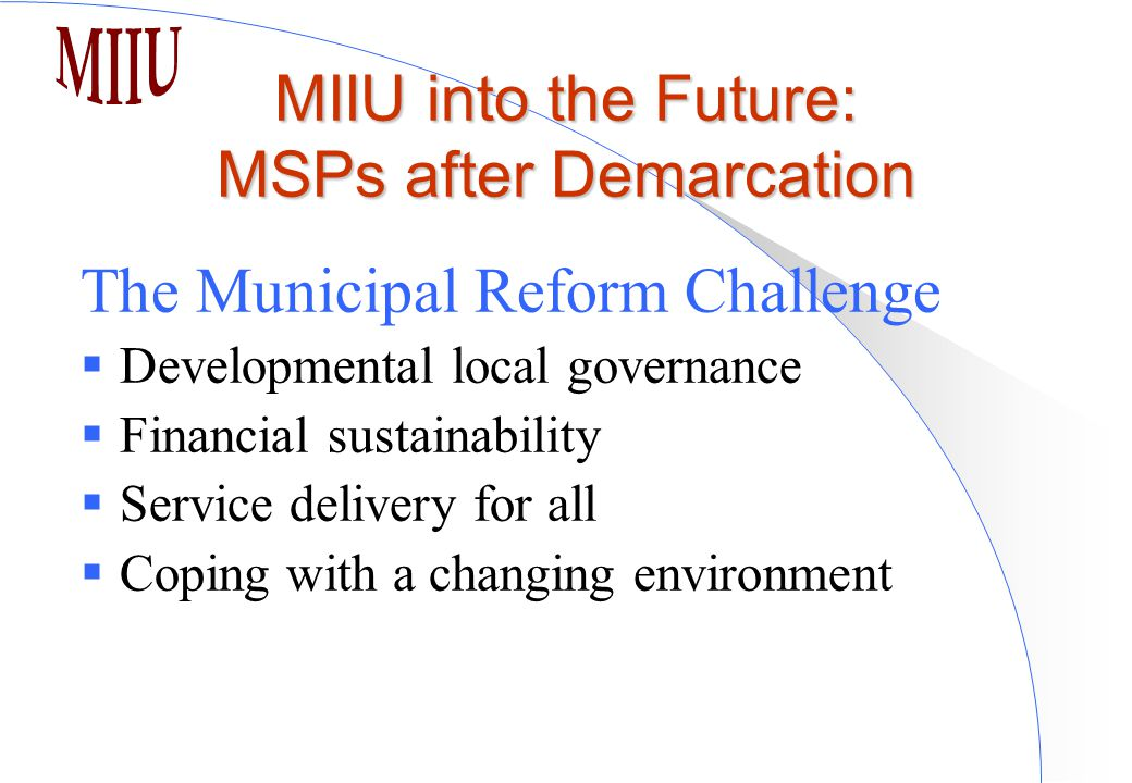 MIIU into the Future: MSPs after Demarcation The Municipal Reform Challenge  Developmental local governance  Financial sustainability  Service delivery for all  Coping with a changing environment