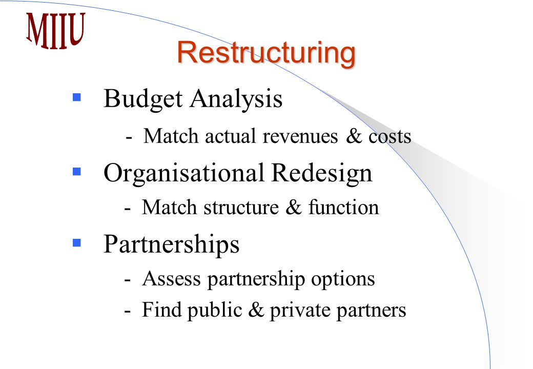 Restructuring  Budget Analysis - Match actual revenues & costs  Organisational Redesign - Match structure & function  Partnerships - Assess partnership options - Find public & private partners