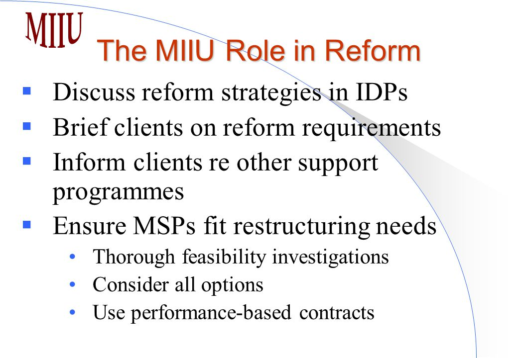The MIIU Role in Reform  Discuss reform strategies in IDPs  Brief clients on reform requirements  Inform clients re other support programmes  Ensure MSPs fit restructuring needs Thorough feasibility investigations Consider all options Use performance-based contracts