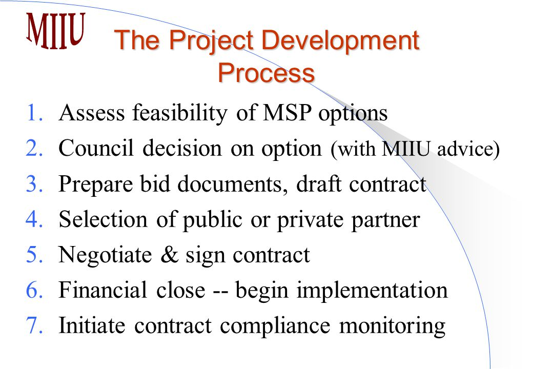 The Project Development Process 1.Assess feasibility of MSP options 2.Council decision on option (with MIIU advice) 3.Prepare bid documents, draft contract 4.Selection of public or private partner 5.Negotiate & sign contract 6.Financial close -- begin implementation 7.Initiate contract compliance monitoring