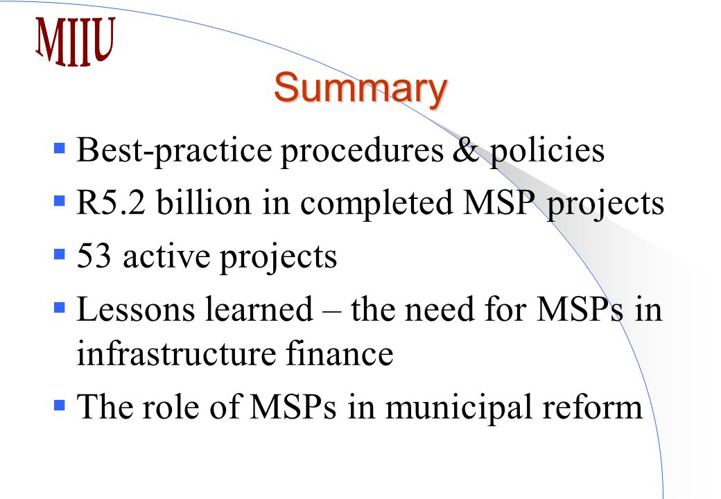 Summary  Best-practice procedures & policies  R5.2 billion in completed MSP projects  53 active projects  Lessons learned – the need for MSPs in infrastructure finance  The role of MSPs in municipal reform