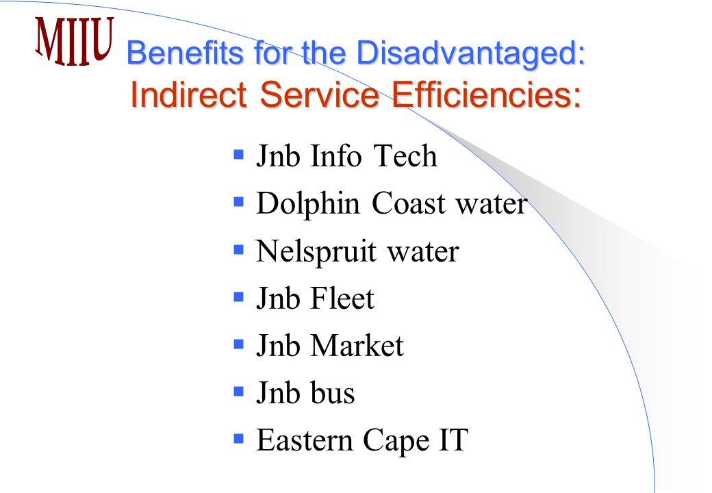 Benefits for the Disadvantaged: Indirect Service Efficiencies:  Jnb Info Tech  Dolphin Coast water  Nelspruit water  Jnb Fleet  Jnb Market  Jnb bus  Eastern Cape IT