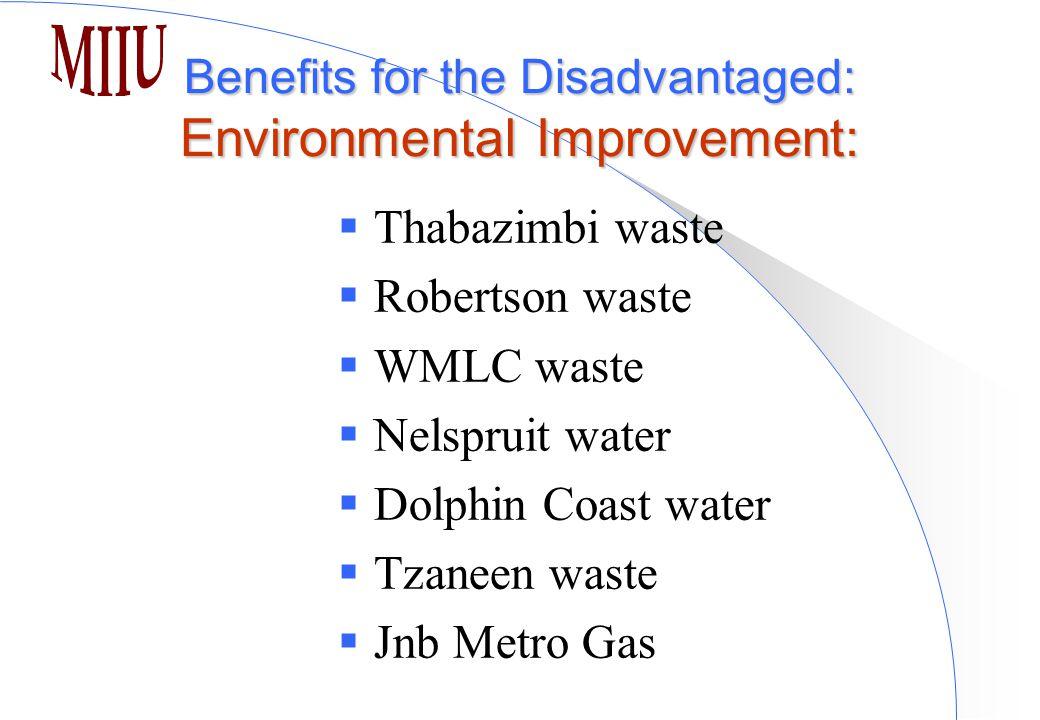 Benefits for the Disadvantaged: Environmental Improvement:  Thabazimbi waste  Robertson waste  WMLC waste  Nelspruit water  Dolphin Coast water  Tzaneen waste  Jnb Metro Gas