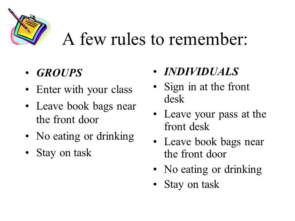A few rules to remember: GROUPS Enter with your class Leave book bags near the front door No eating or drinking Stay on task INDIVIDUALS Sign in at the front desk Leave your pass at the front desk Leave book bags near the front door No eating or drinking Stay on task