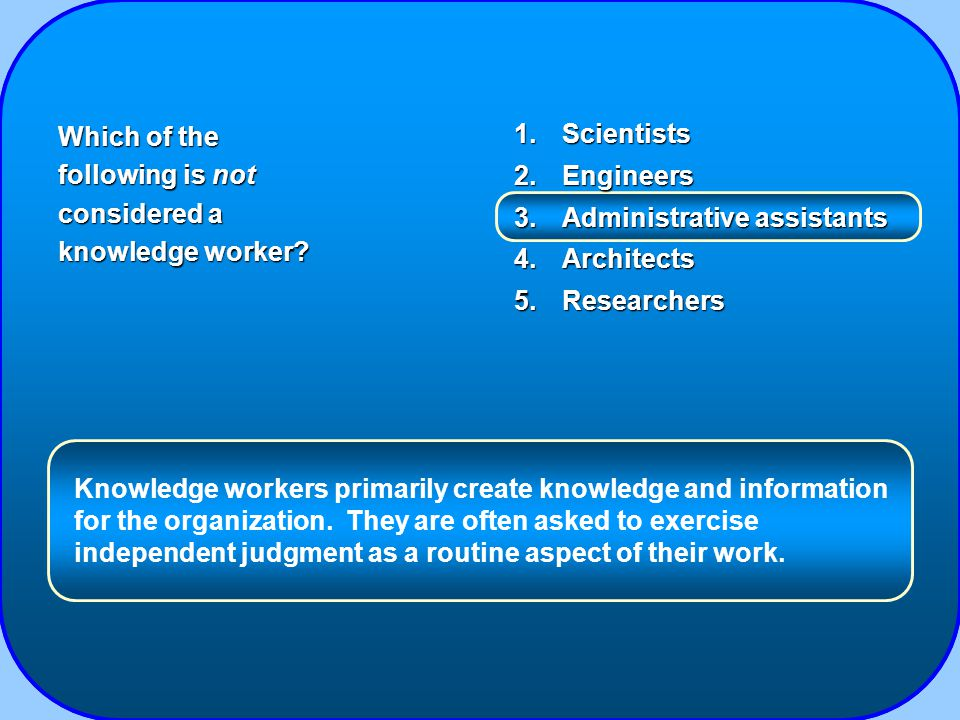 1.Scientists 2.Engineers 3.Administrative assistants 4.Architects 5.Researchers Which of the following is not considered a knowledge worker.