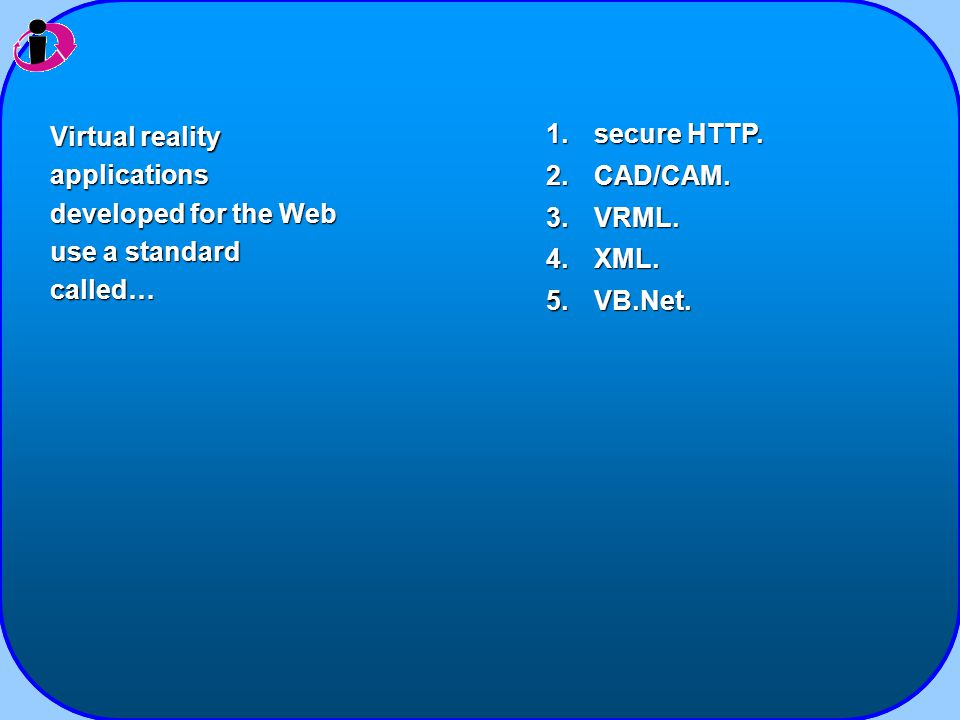 1.secure HTTP. 2.CAD/CAM. 3.VRML. 4.XML. 5.VB.Net. Virtual reality applications developed for the Web use a standard called…