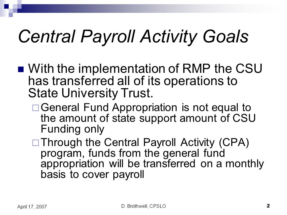 D. Brothwell, CPSLO2 April 17, 2007 Central Payroll Activity Goals With the implementation of RMP the CSU has transferred all of its operations to Sta