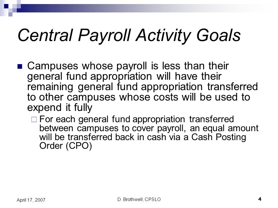 D. Brothwell, CPSLO4 April 17, 2007 Central Payroll Activity Goals Campuses whose payroll is less than their general fund appropriation will have thei