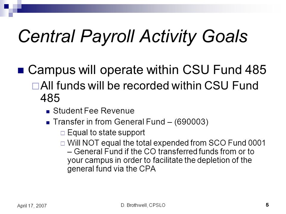 D. Brothwell, CPSLO5 April 17, 2007 Central Payroll Activity Goals Campus will operate within CSU Fund 485  All funds will be recorded within CSU Fun