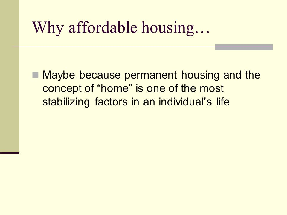 Why affordable housing… Maybe because permanent housing and the concept of home is one of the most stabilizing factors in an individual's life
