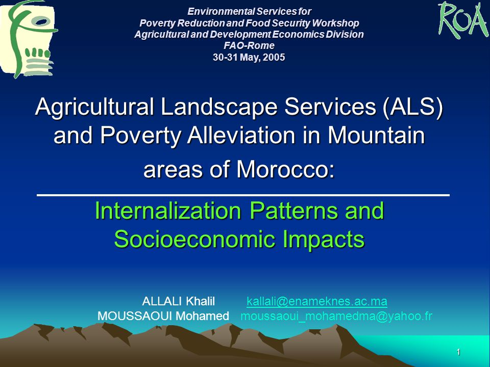 1 Agricultural Landscape Services (ALS) and Poverty Alleviation in Mountain areas of Morocco: Internalization Patterns and Socioeconomic Impacts ALLALI Khalil kallali@enameknes.ac.makallali@enameknes.ac.ma MOUSSAOUI Mohamed moussaoui_mohamedma@yahoo.fr Environmental Services for Poverty Reduction and Food Security Workshop Agricultural and Development Economics Division FAO-Rome 30-31 May, 2005