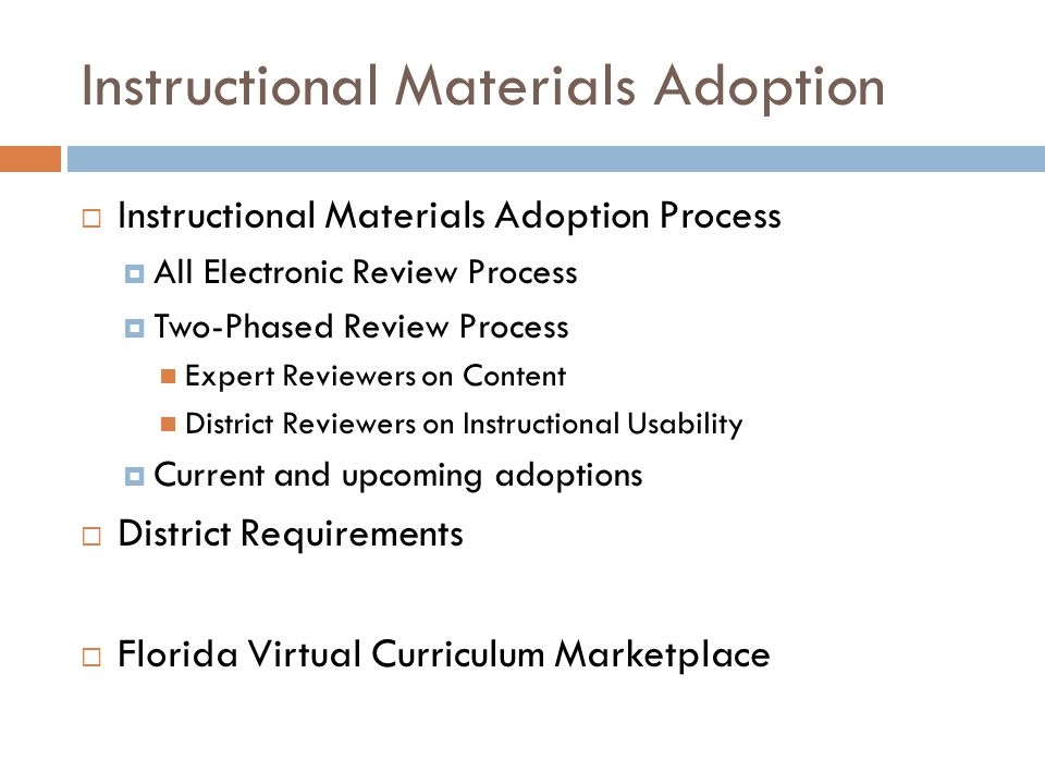 Instructional Materials Adoption Process  Electronic Review and Evaluation of Instructional Materials  New online evaluation system developed by FDOE Provides electronic access to instructional materials No hardcopy samples are reviewed Allows online completion and submission of evaluation One system utilized by expert reviewers, district reviewers, and the general public.