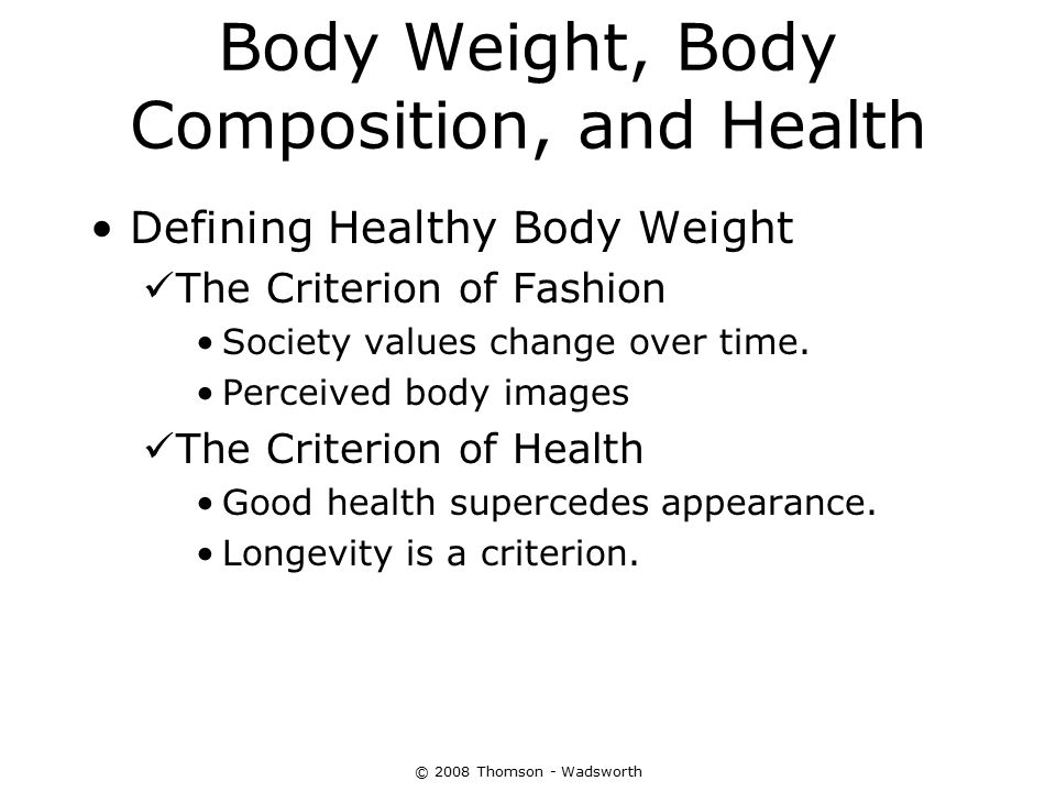© 2008 Thomson - Wadsworth Body Weight, Body Composition, and Health Defining Healthy Body Weight The Criterion of Fashion Society values change over