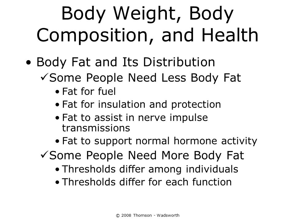 Body Weight, Body Composition, and Health Body Fat and Its Distribution Some People Need Less Body Fat Fat for fuel Fat for insulation and protection
