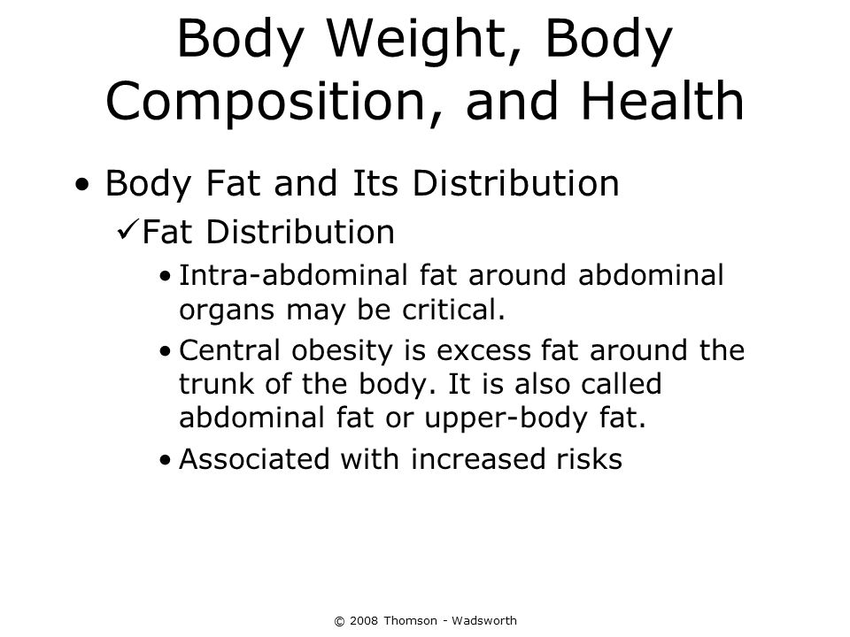 Body Weight, Body Composition, and Health Body Fat and Its Distribution Fat Distribution Intra-abdominal fat around abdominal organs may be critical.