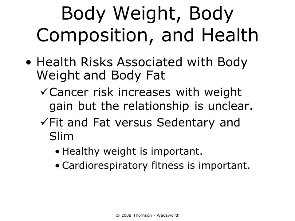© 2008 Thomson - Wadsworth Body Weight, Body Composition, and Health Health Risks Associated with Body Weight and Body Fat Cancer risk increases with