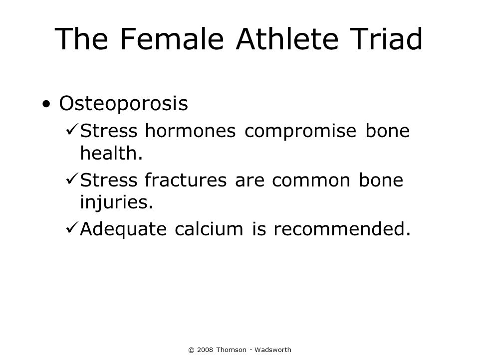 © 2008 Thomson - Wadsworth The Female Athlete Triad Osteoporosis Stress hormones compromise bone health. Stress fractures are common bone injuries. Ad