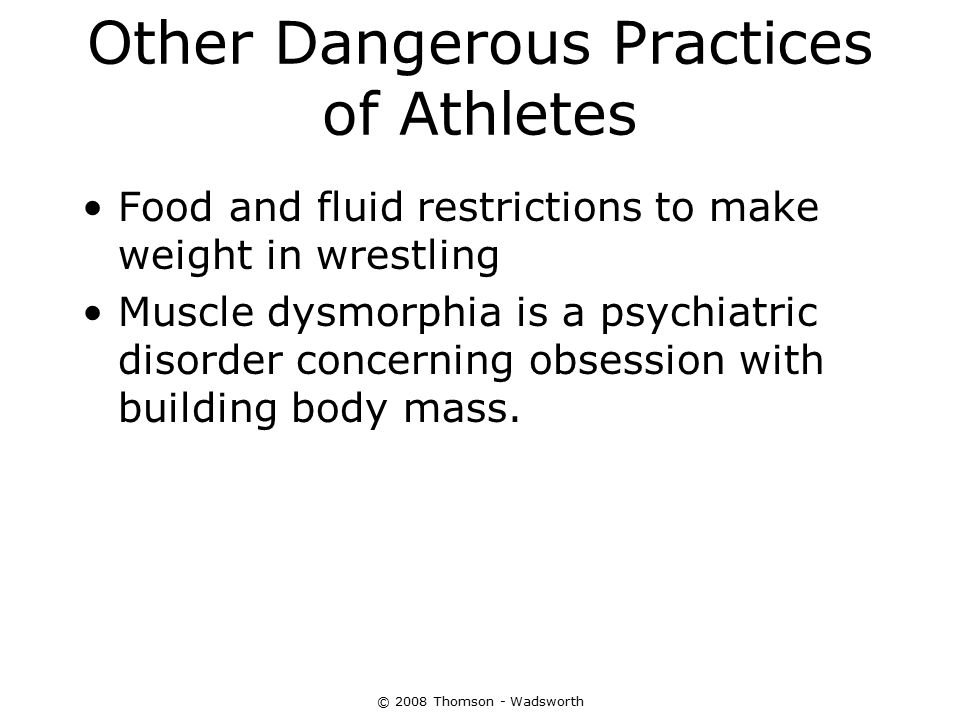 © 2008 Thomson - Wadsworth Other Dangerous Practices of Athletes Food and fluid restrictions to make weight in wrestling Muscle dysmorphia is a psychi