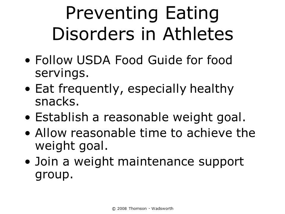 © 2008 Thomson - Wadsworth Preventing Eating Disorders in Athletes Follow USDA Food Guide for food servings. Eat frequently, especially healthy snacks