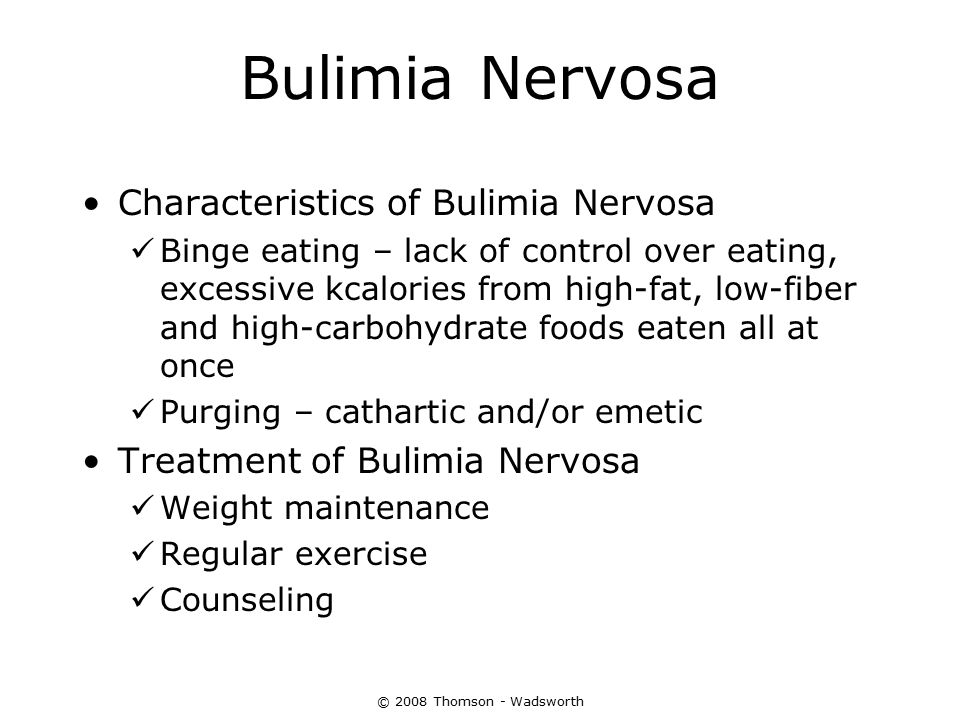 © 2008 Thomson - Wadsworth Bulimia Nervosa Characteristics of Bulimia Nervosa Binge eating – lack of control over eating, excessive kcalories from hig