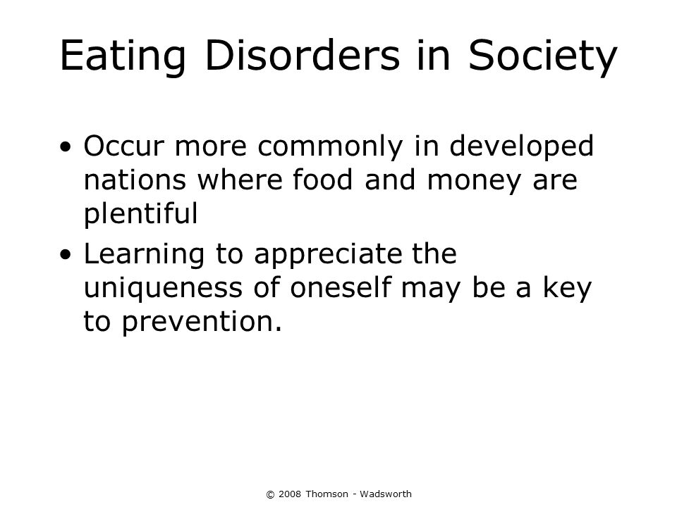 © 2008 Thomson - Wadsworth Eating Disorders in Society Occur more commonly in developed nations where food and money are plentiful Learning to appreci