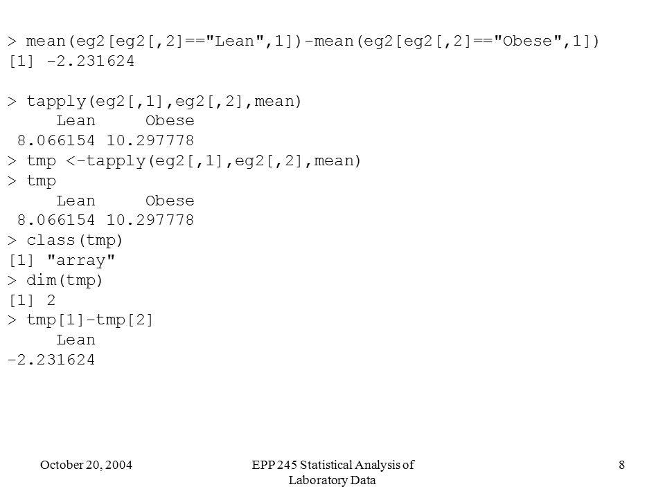 October 20, 2004EPP 245 Statistical Analysis of Laboratory Data 8 > mean(eg2[eg2[,2]== Lean ,1])-mean(eg2[eg2[,2]== Obese ,1]) [1] -2.231624 > tapply(eg2[,1],eg2[,2],mean) Lean Obese 8.066154 10.297778 > tmp <-tapply(eg2[,1],eg2[,2],mean) > tmp Lean Obese 8.066154 10.297778 > class(tmp) [1] array > dim(tmp) [1] 2 > tmp[1]-tmp[2] Lean -2.231624