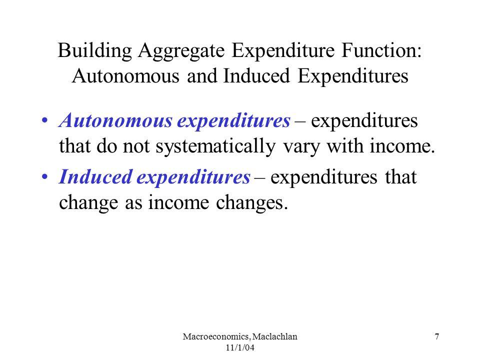 Macroeconomics, Maclachlan 11/1/04 7 Building Aggregate Expenditure Function: Autonomous and Induced Expenditures Autonomous expenditures – expenditur