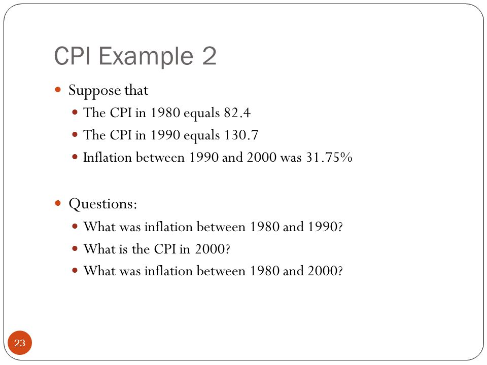 CPI Example 2 23 Suppose that The CPI in 1980 equals 82.4 The CPI in 1990 equals 130.7 Inflation between 1990 and 2000 was 31.75% Questions: What was inflation between 1980 and 1990.
