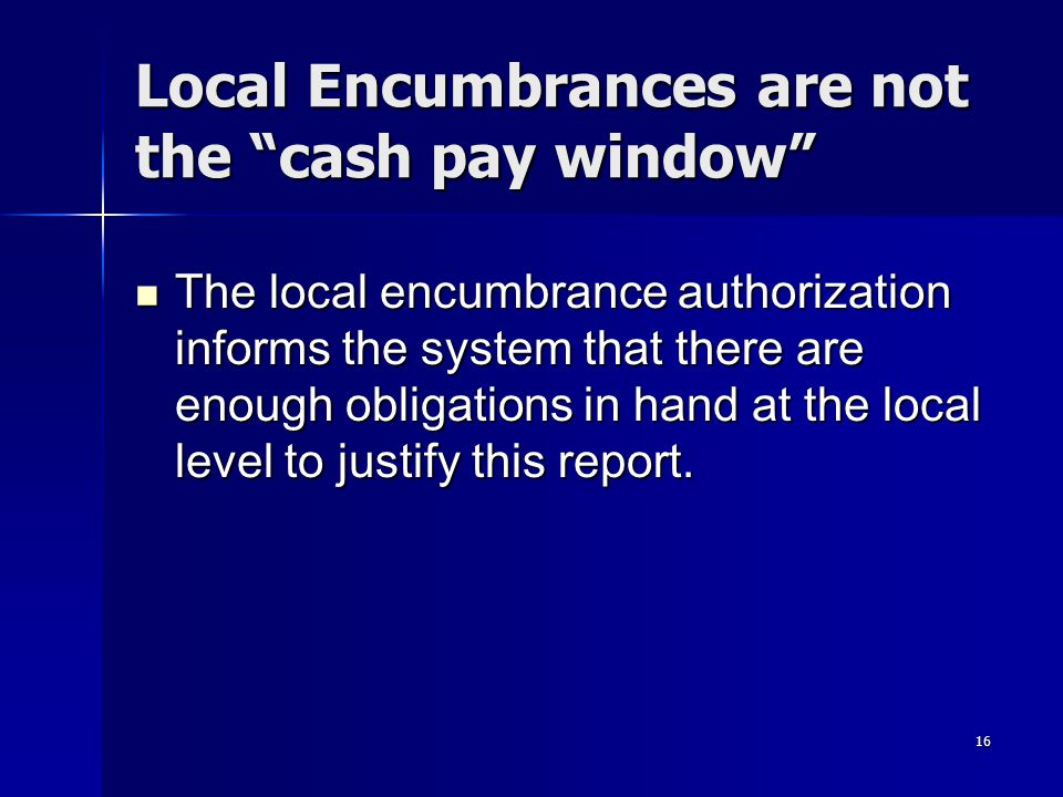 16 Local Encumbrances are not the cash pay window The local encumbrance authorization informs the system that there are enough obligations in hand at the local level to justify this report.
