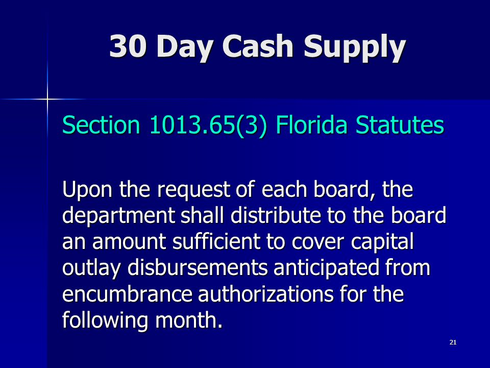 21 30 Day Cash Supply Section 1013.65(3) Florida Statutes Section 1013.65(3) Florida Statutes Upon the request of each board, the department shall distribute to the board an amount sufficient to cover capital outlay disbursements anticipated from encumbrance authorizations for the following month.