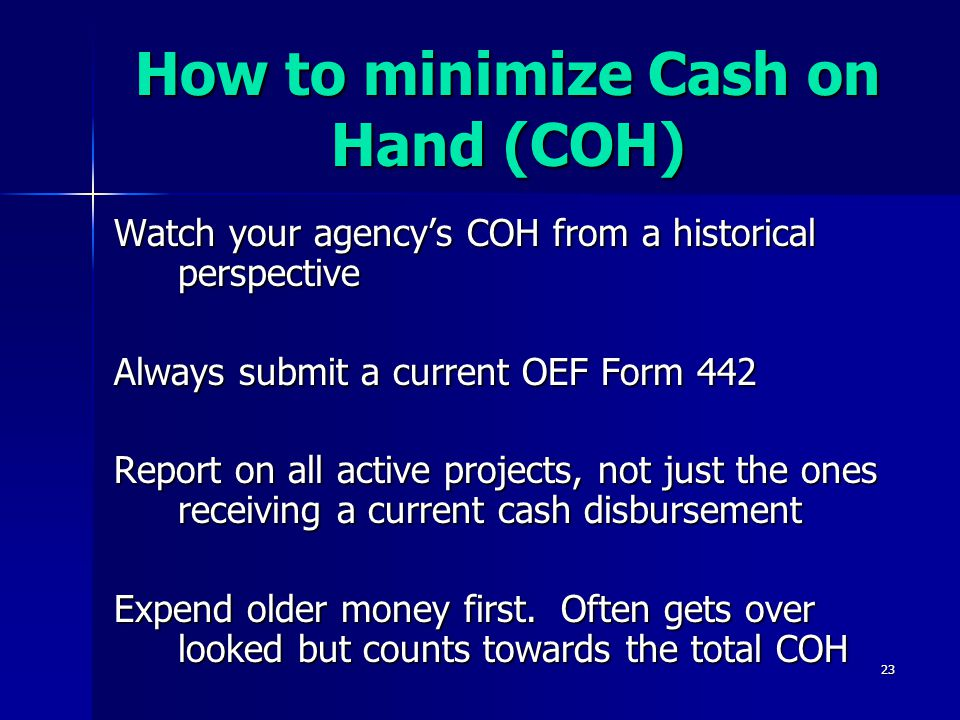 23 How to minimize Cash on Hand (COH) Watch your agency's COH from a historical perspective Always submit a current OEF Form 442 Report on all active projects, not just the ones receiving a current cash disbursement Expend older money first.