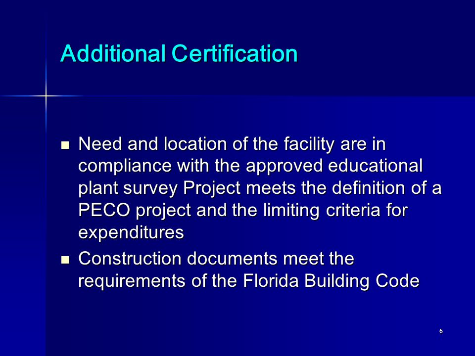6 Additional Certification Need and location of the facility are in compliance with the approved educational plant survey Project meets the definition of a PECO project and the limiting criteria for expenditures Need and location of the facility are in compliance with the approved educational plant survey Project meets the definition of a PECO project and the limiting criteria for expenditures Construction documents meet the requirements of the Florida Building Code Construction documents meet the requirements of the Florida Building Code