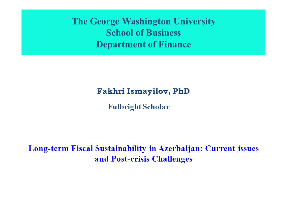 The George Washington University School of Business Department of Finance Fakhri Ismayilov, PhD Long-term Fiscal Sustainability in Azerbaijan: Current issues and Post-crisis Challenges Fulbright Scholar