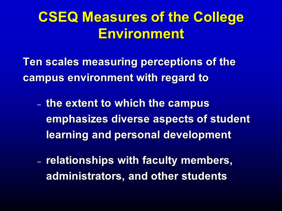 CSEQ Measures of the College Environment Ten scales measuring perceptions of the campus environment with regard to – the extent to which the campus emphasizes diverse aspects of student learning and personal development – relationships with faculty members, administrators, and other students