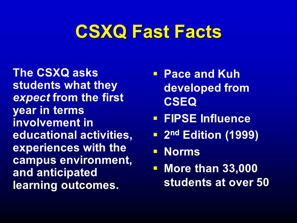 CSXQ Fast Facts The CSXQ asks students what they expect from the first year in terms involvement in educational activities, experiences with the campus environment, and anticipated learning outcomes.