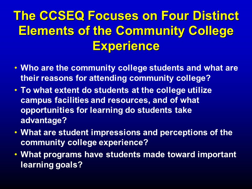 The CCSEQ Focuses on Four Distinct Elements of the Community College Experience Who are the community college students and what are their reasons for attending community college.