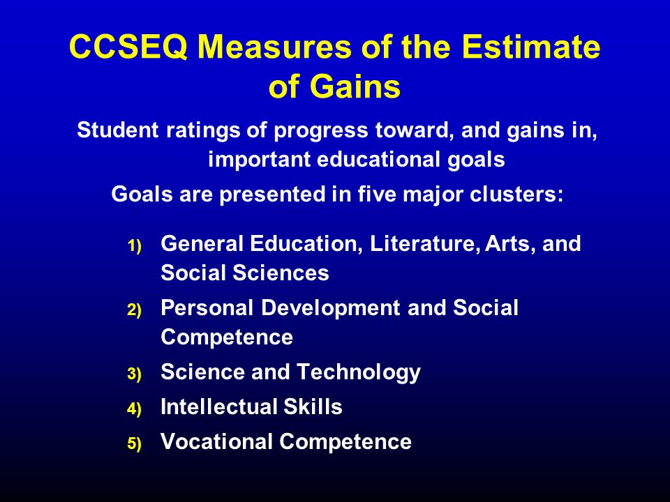 CCSEQ Measures of the Estimate of Gains Student ratings of progress toward, and gains in, important educational goals Goals are presented in five major clusters: 1) 1) General Education, Literature, Arts, and Social Sciences 2) 2) Personal Development and Social Competence 3) 3) Science and Technology 4) 4) Intellectual Skills 5) 5) Vocational Competence