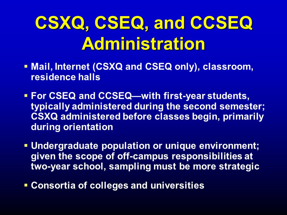 CSXQ, CSEQ, and CCSEQ Administration   Mail, Internet (CSXQ and CSEQ only), classroom, residence halls   For CSEQ and CCSEQ—with first-year students, typically administered during the second semester; CSXQ administered before classes begin, primarily during orientation   Undergraduate population or unique environment; given the scope of off-campus responsibilities at two-year school, sampling must be more strategic   Consortia of colleges and universities