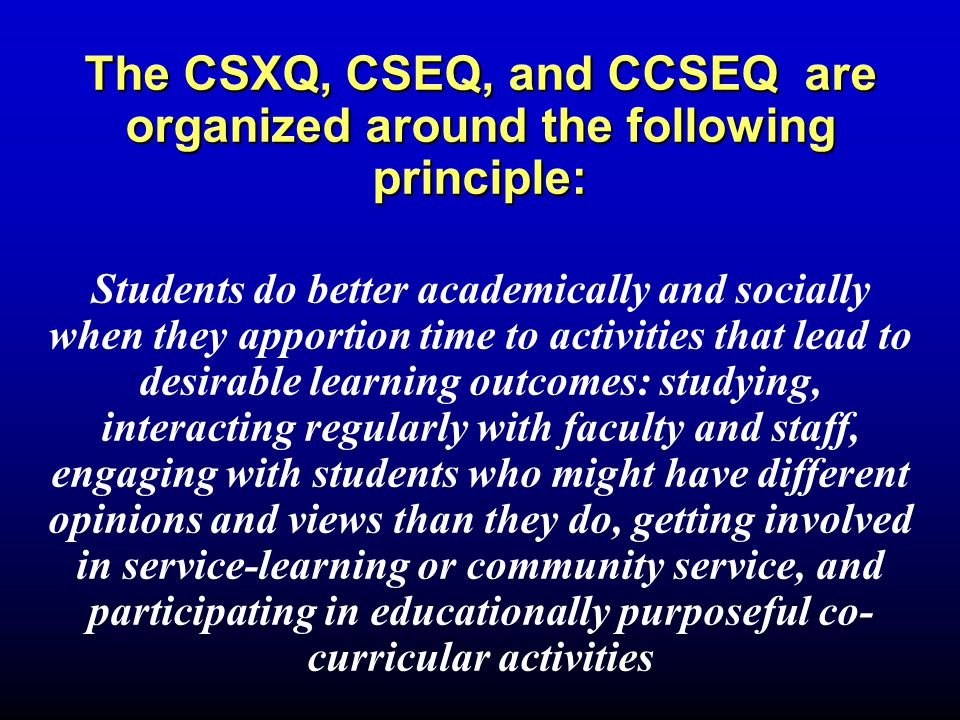 The CSXQ, CSEQ, and CCSEQ are organized around the following principle: Students do better academically and socially when they apportion time to activities that lead to desirable learning outcomes: studying, interacting regularly with faculty and staff, engaging with students who might have different opinions and views than they do, getting involved in service-learning or community service, and participating in educationally purposeful co- curricular activities