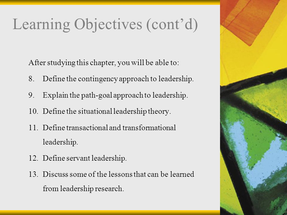 14-3 Learning Objectives (cont'd) After studying this chapter, you will be able to: 8.Define the contingency approach to leadership.