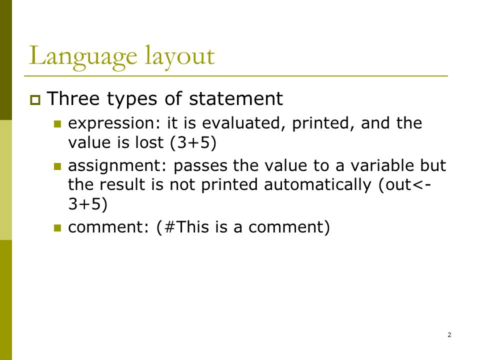 2 Language layout  Three types of statement expression: it is evaluated, printed, and the value is lost (3+5) assignment: passes the value to a variable but the result is not printed automatically (out<- 3+5) comment: (#This is a comment)