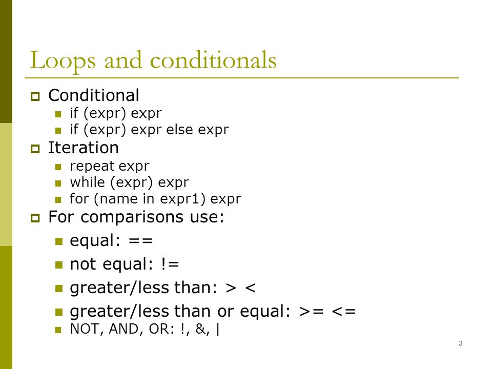 3 Loops and conditionals  Conditional if (expr) expr if (expr) expr else expr  Iteration repeat expr while (expr) expr for (name in expr1) expr  For comparisons use: equal: == not equal: != greater/less than: > < greater/less than or equal: >= <= NOT, AND, OR: !, &, |