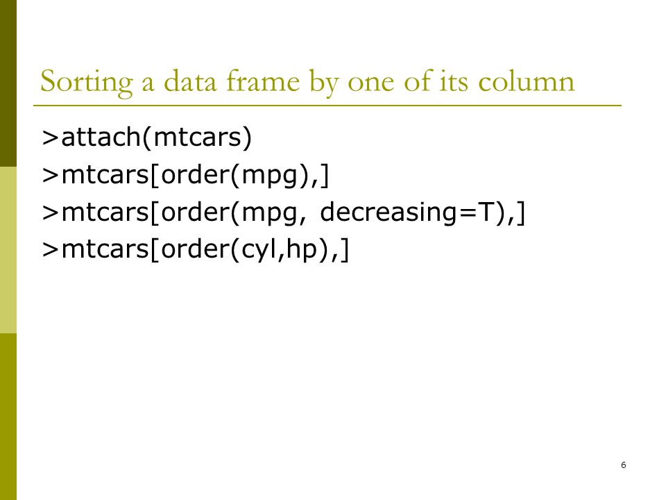 Sorting a data frame by one of its column >attach(mtcars) >mtcars[order(mpg),] >mtcars[order(mpg, decreasing=T),] >mtcars[order(cyl,hp),] 6