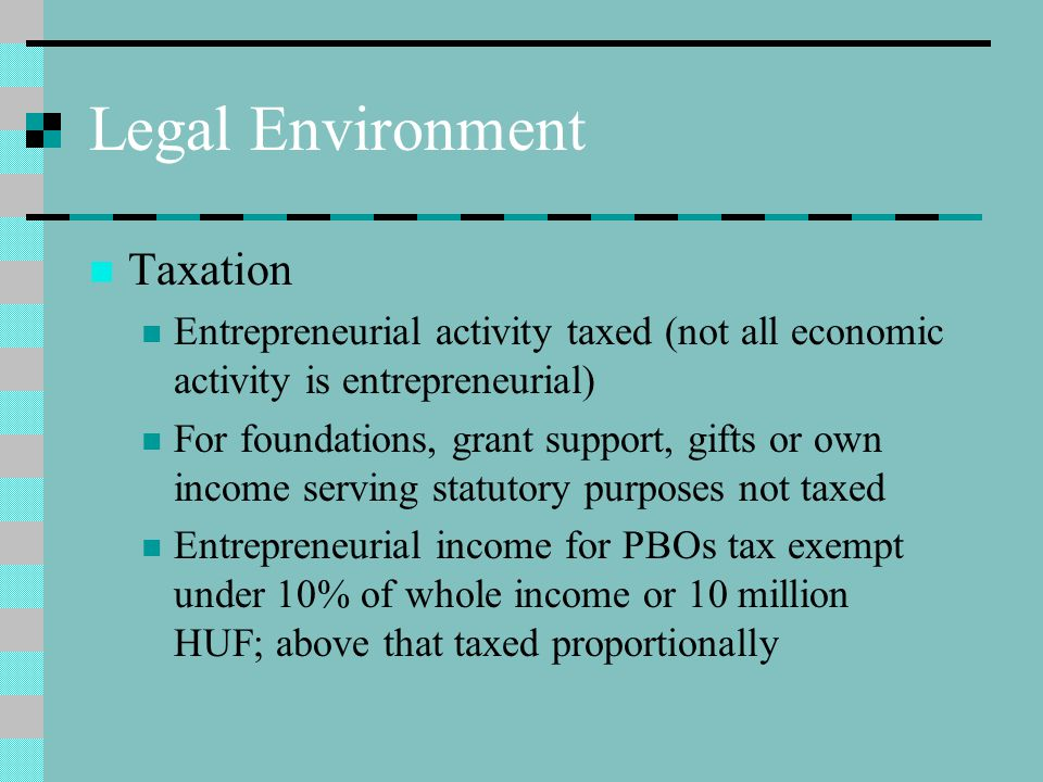Legal Environment Taxation Entrepreneurial activity taxed (not all economic activity is entrepreneurial) For foundations, grant support, gifts or own income serving statutory purposes not taxed Entrepreneurial income for PBOs tax exempt under 10% of whole income or 10 million HUF; above that taxed proportionally