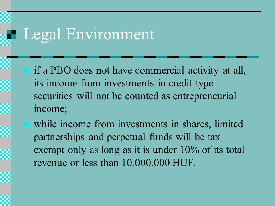 Legal Environment if a PBO does not have commercial activity at all, its income from investments in credit type securities will not be counted as entrepreneurial income; while income from investments in shares, limited partnerships and perpetual funds will be tax exempt only as long as it is under 10% of its total revenue or less than 10,000,000 HUF.