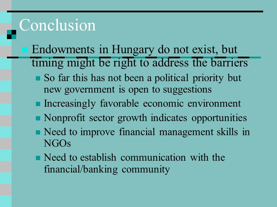 Conclusion Endowments in Hungary do not exist, but timing might be right to address the barriers So far this has not been a political priority but new government is open to suggestions Increasingly favorable economic environment Nonprofit sector growth indicates opportunities Need to improve financial management skills in NGOs Need to establish communication with the financial/banking community