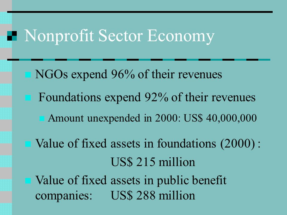 Nonprofit Sector Economy NGOs expend 96% of their revenues Foundations expend 92% of their revenues Amount unexpended in 2000: US$ 40,000,000 Value of