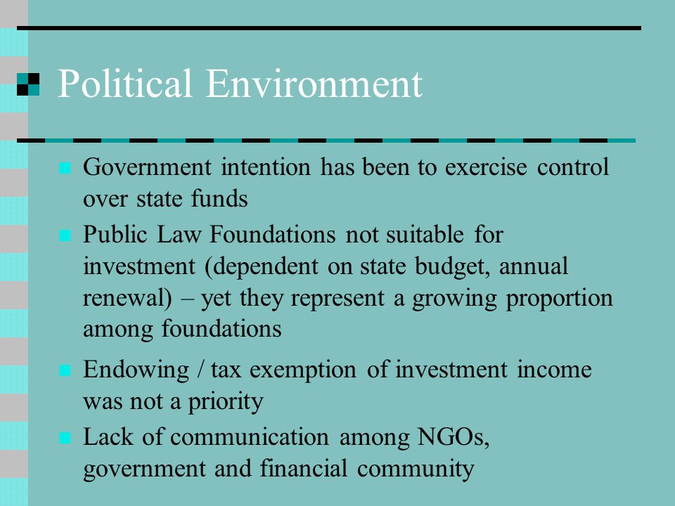 Political Environment Government intention has been to exercise control over state funds Public Law Foundations not suitable for investment (dependent on state budget, annual renewal) – yet they represent a growing proportion among foundations Endowing / tax exemption of investment income was not a priority Lack of communication among NGOs, government and financial community