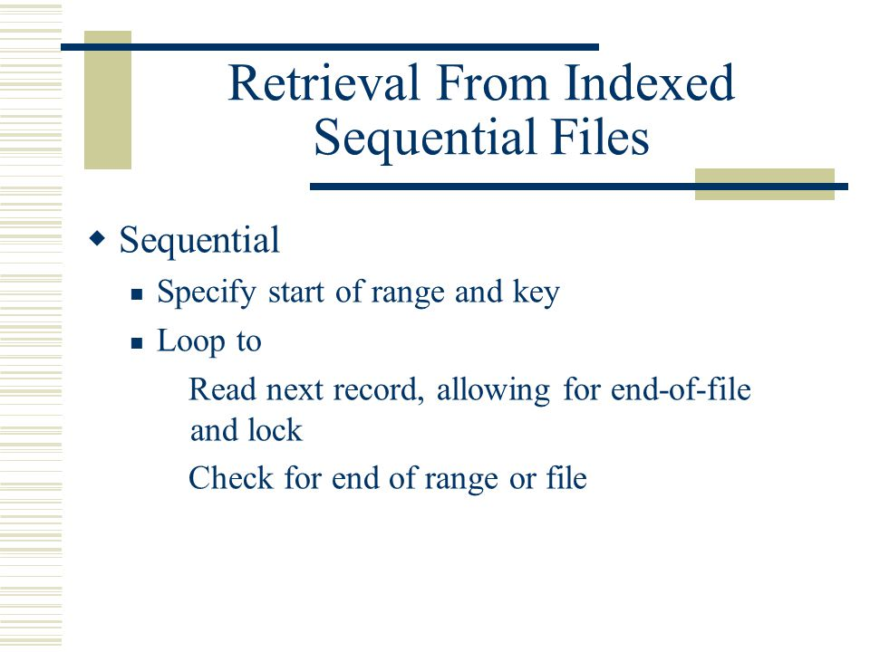 Retrieval From Indexed Sequential Files  Sequential Specify start of range and key Loop to Read next record, allowing for end-of-file and lock Check for end of range or file