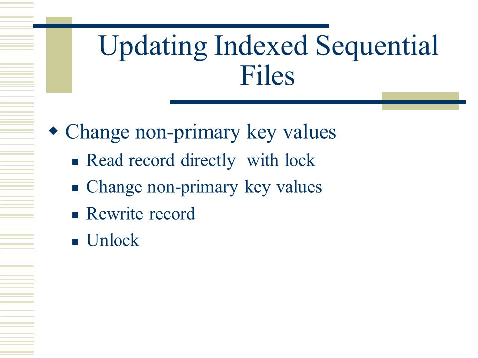 Updating Indexed Sequential Files  Change non-primary key values Read record directly with lock Change non-primary key values Rewrite record Unlock